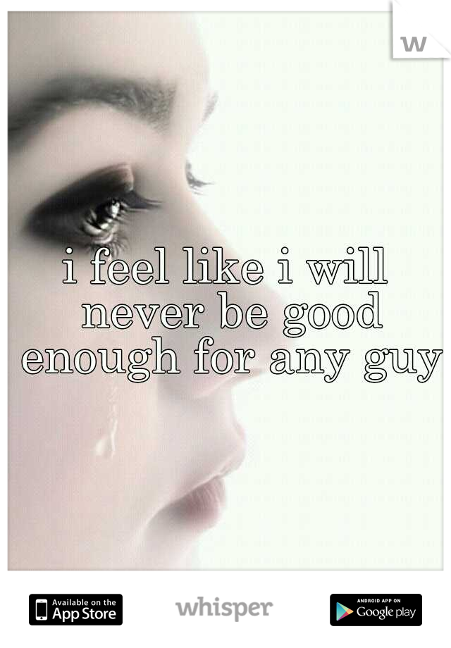 i feel like i will never be good enough for any guy