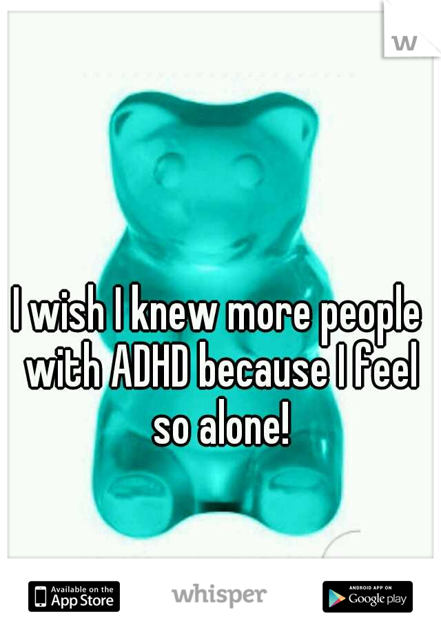 I wish I knew more people with ADHD because I feel so alone!