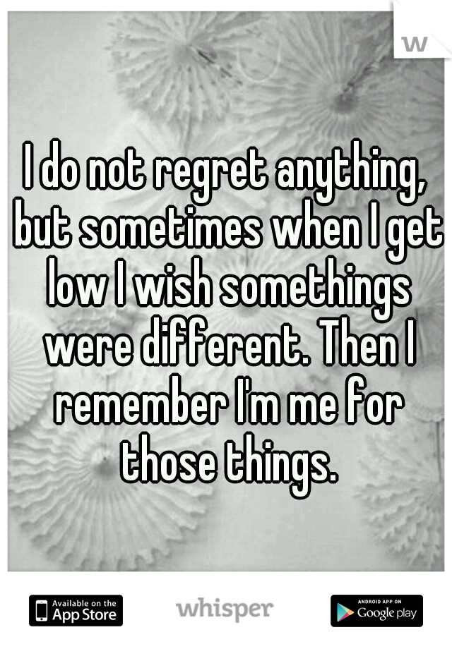 I do not regret anything, but sometimes when I get low I wish somethings were different. Then I remember I'm me for those things.