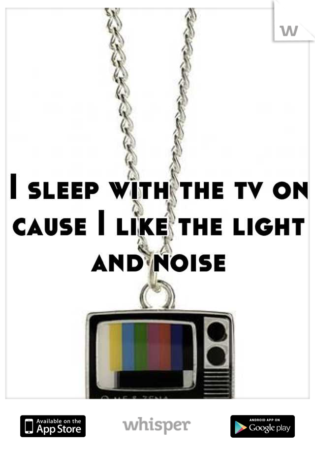 I sleep with the tv on cause I like the light and noise