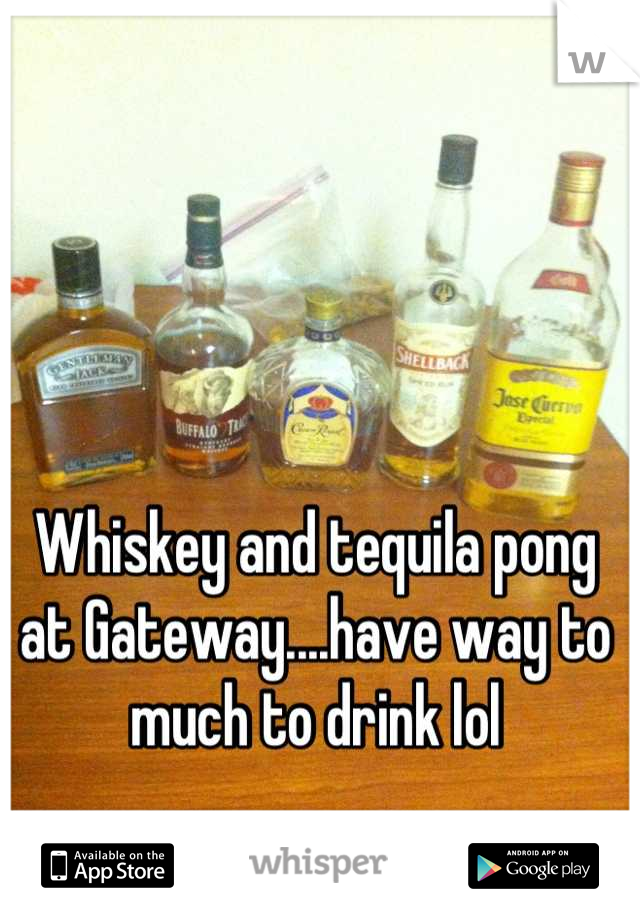 Whiskey and tequila pong at Gateway....have way to much to drink lol