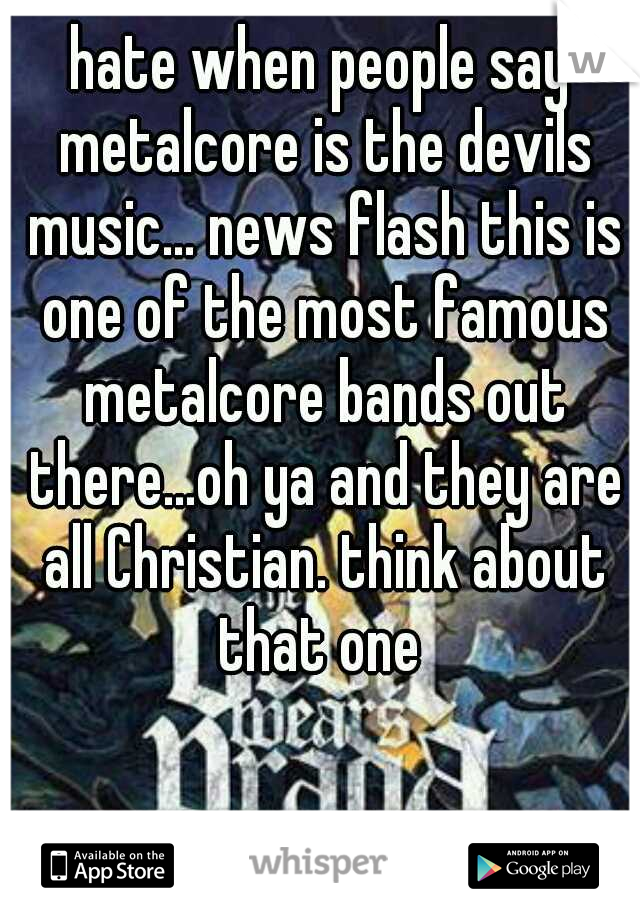 hate when people say metalcore is the devils music... news flash this is one of the most famous metalcore bands out there...oh ya and they are all Christian. think about that one