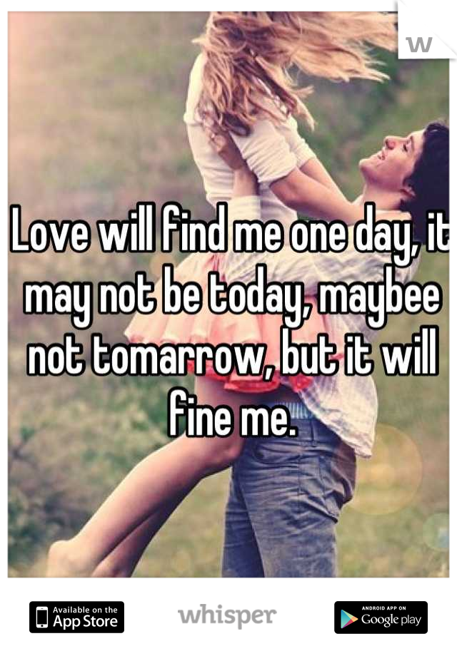 Love will find me one day, it may not be today, maybee not tomarrow, but it will fine me.