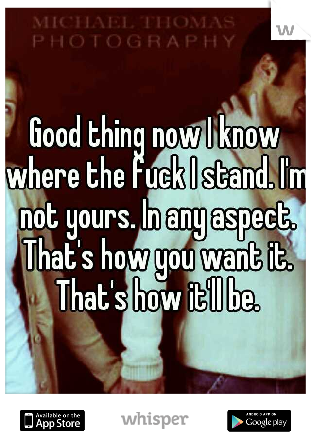 Good thing now I know where the fuck I stand. I'm not yours. In any aspect. That's how you want it. That's how it'll be.