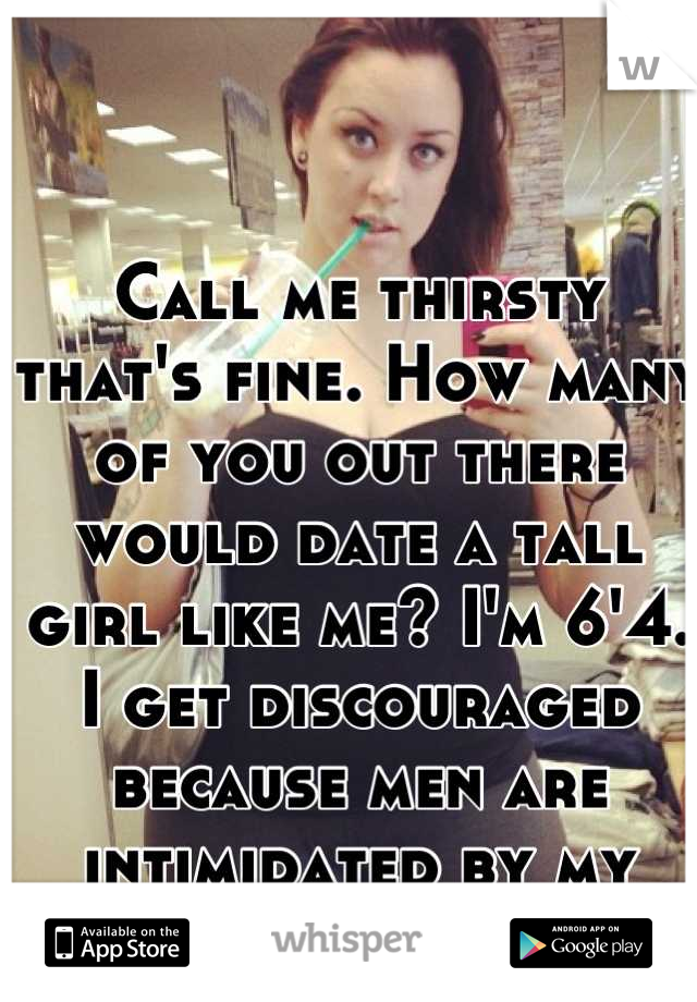 Call me thirsty that's fine. How many of you out there would date a tall girl like me? I'm 6'4. I get discouraged because men are intimidated by my height.