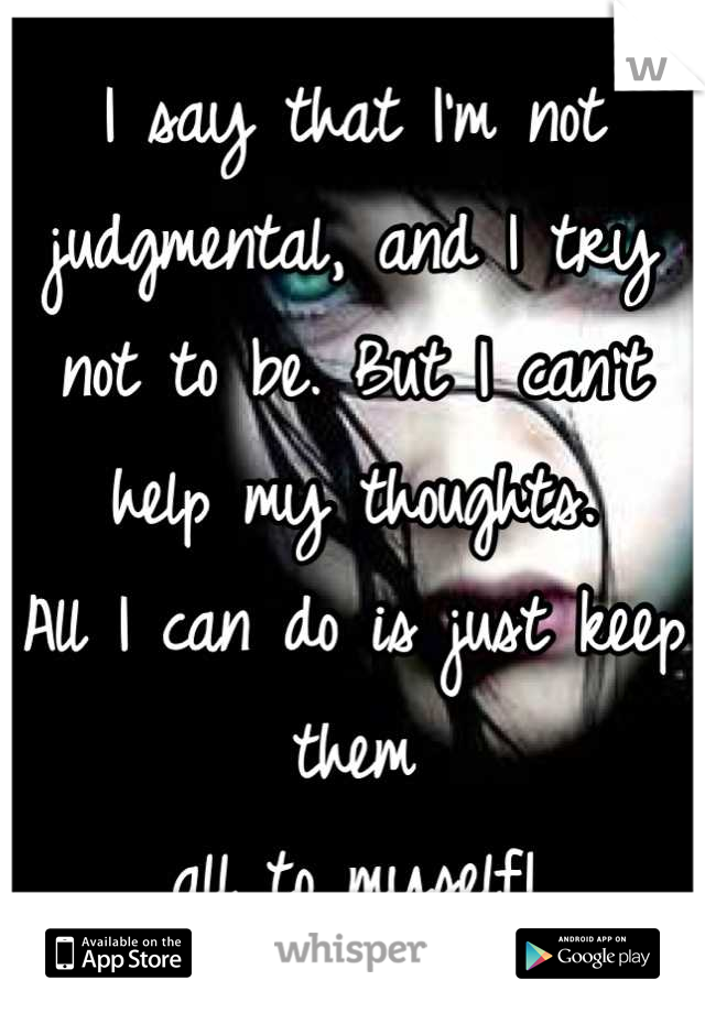I say that I'm not judgmental, and I try not to be. But I can't help my thoughts.  All I can do is just keep them all to myself!