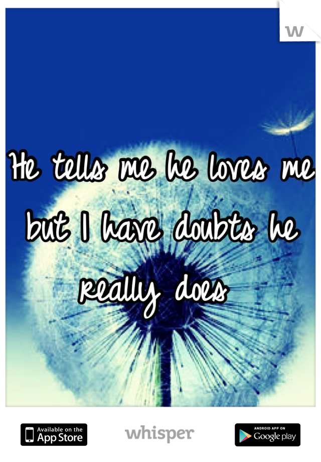 He tells me he loves me but I have doubts he really does