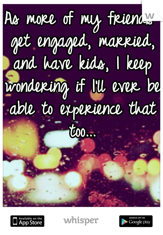 As more of my friends get engaged, married, and have kids, I keep wondering if I'll ever be able to experience that too...