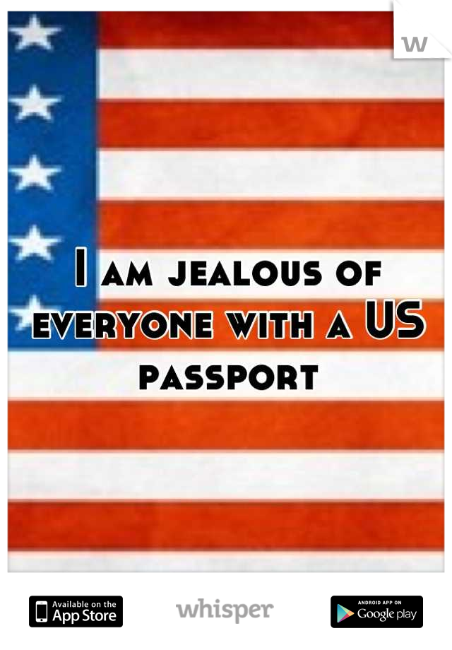 I am jealous of everyone with a US passport
