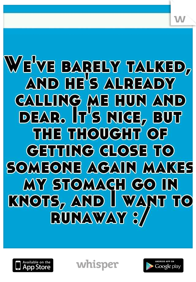 We've barely talked, and he's already calling me hun and dear. It's nice, but the thought of getting close to someone again makes my stomach go in knots, and I want to runaway :/