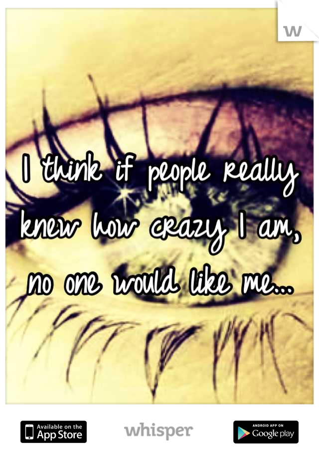 I think if people really knew how crazy I am, no one would like me...