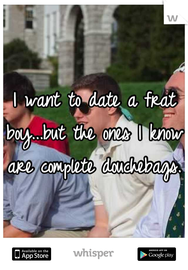 I want to date a frat boy...but the ones I know are complete douchebags.