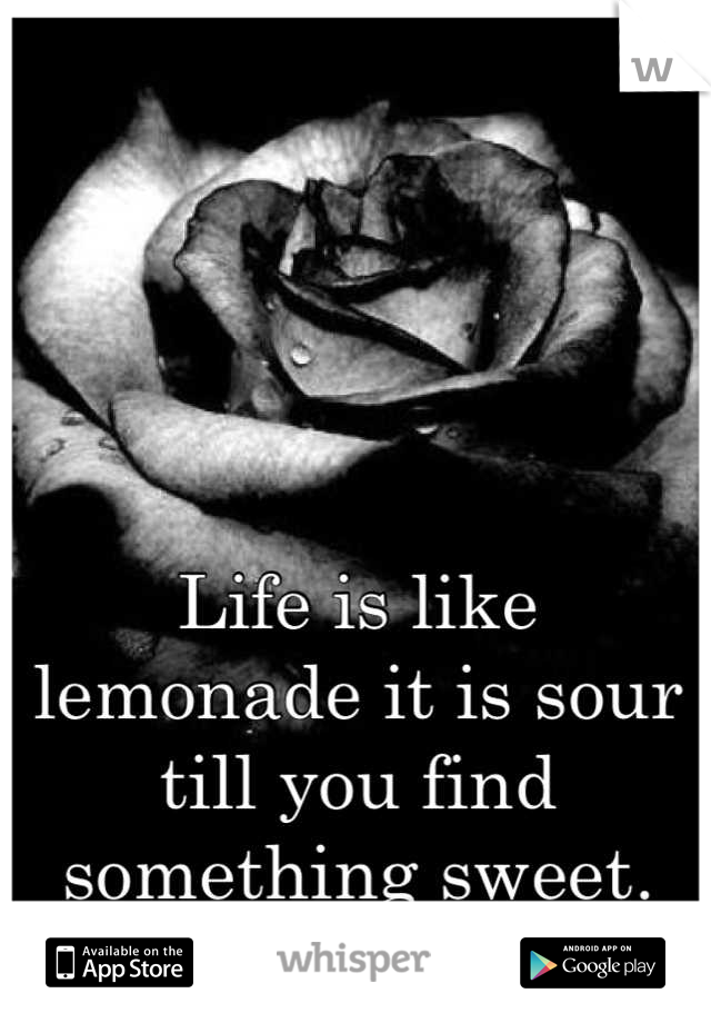 Life is like lemonade it is sour till you find something sweet.