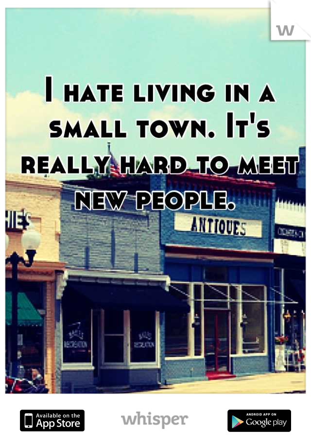 I hate living in a small town. It's really hard to meet new people.