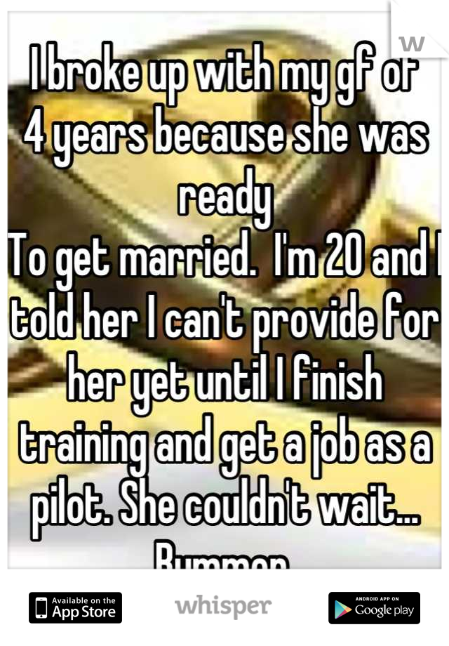 I broke up with my gf of  4 years because she was ready To get married.  I'm 20 and I told her I can't provide for her yet until I finish training and get a job as a pilot. She couldn't wait... Bummer.
