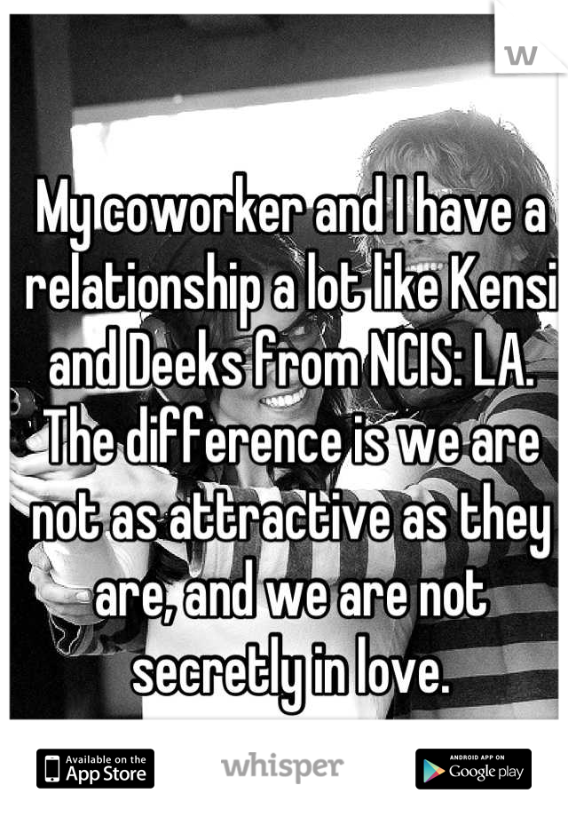My coworker and I have a relationship a lot like Kensi and Deeks from NCIS: LA. The difference is we are not as attractive as they are, and we are not secretly in love.