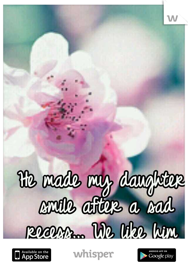He made my daughter smile after a sad recess... We like him