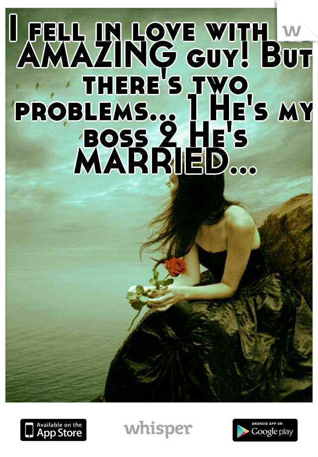 I fell in love with an AMAZING guy! But there's two problems... 1 He's my boss 2 He's MARRIED...