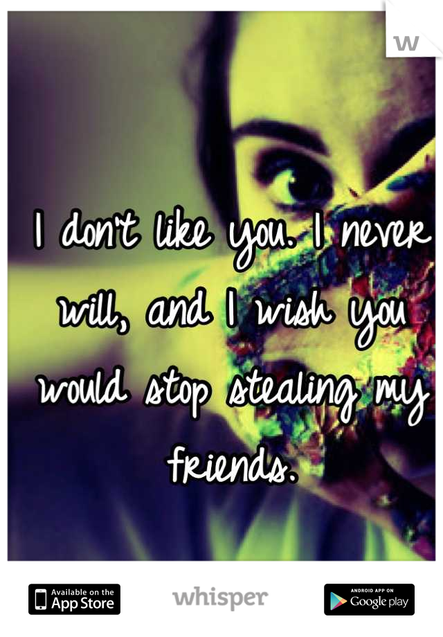 I don't like you. I never will, and I wish you would stop stealing my friends.