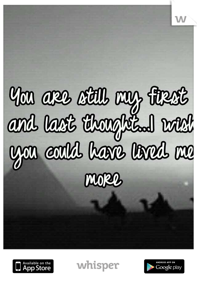 You are still my first and last thought...I wish you could have lived me more