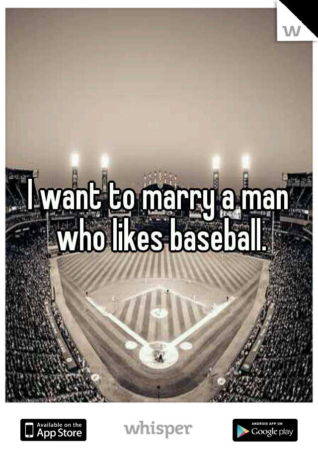 I want to marry a man who likes baseball.