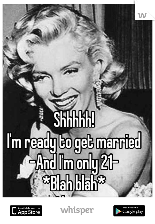 Shhhhh! I'm ready to get married -And I'm only 21- *Blah blah* I know  ----------------