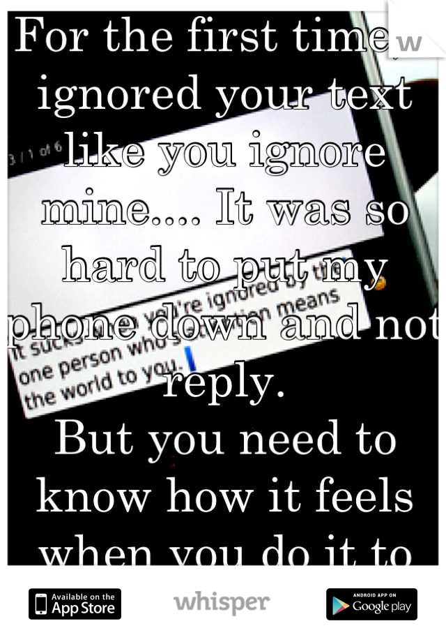 For the first time, I ignored your text like you ignore mine.... It was so hard to put my phone down and not reply. But you need to know how it feels when you do it to me..