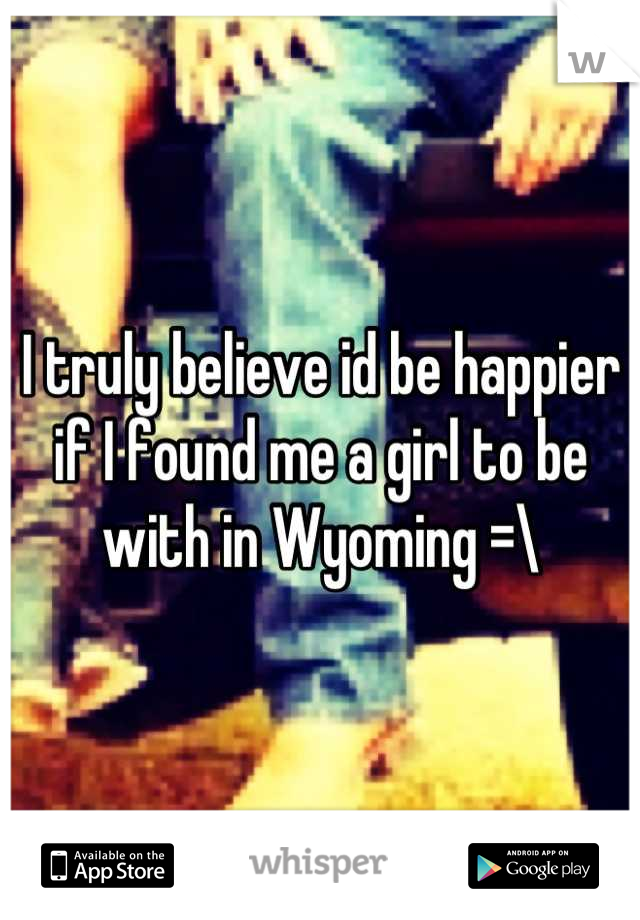 I truly believe id be happier if I found me a girl to be with in Wyoming =\