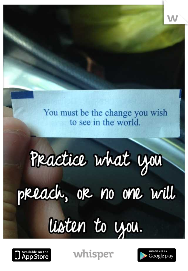 Practice what you preach, or no one will listen to you.