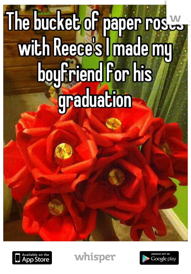 The bucket of paper roses with Reece's I made my boyfriend for his graduation