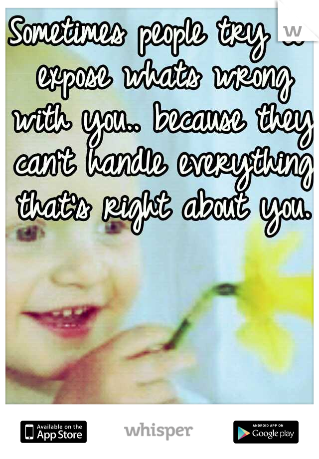 Sometimes people try to expose whats wrong with you.. because they can't handle everything that's right about you.