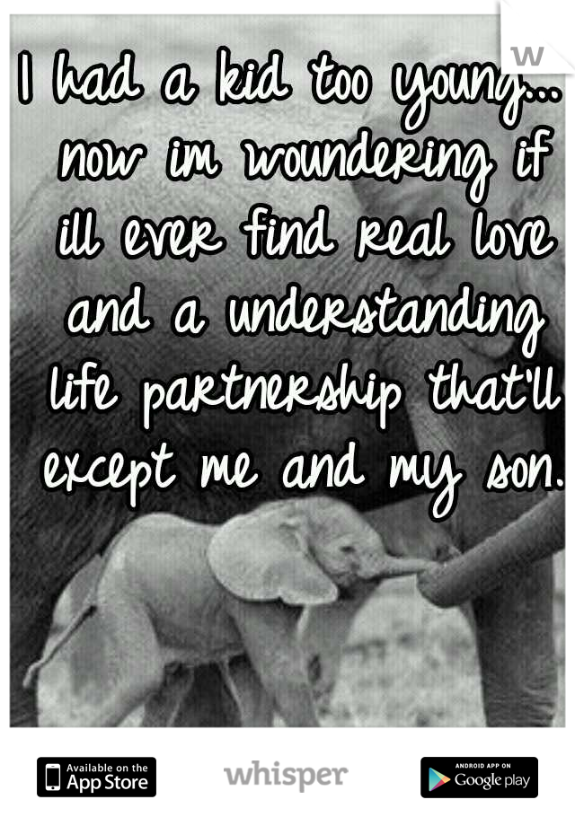 I had a kid too young... now im woundering if ill ever find real love and a understanding life partnership that'll except me and my son.