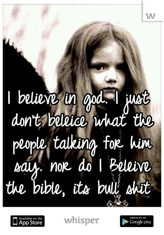 I believe in god. I just don't beleice what the people talking for him say. nor do I Beleive the bible, its bull shit
