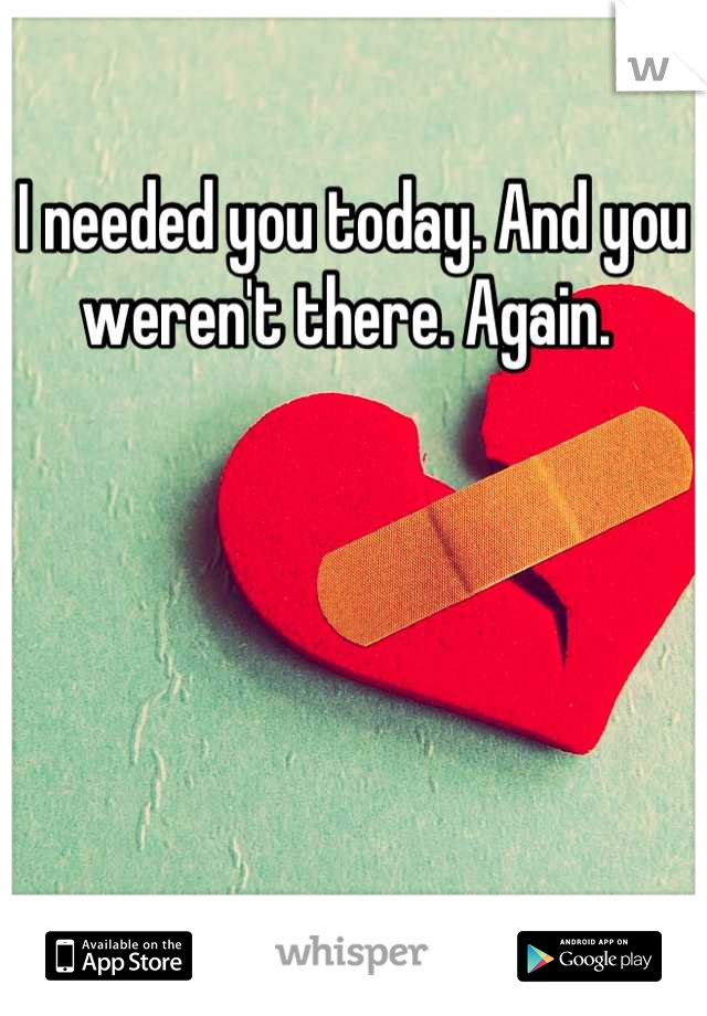 I needed you today. And you weren't there. Again.