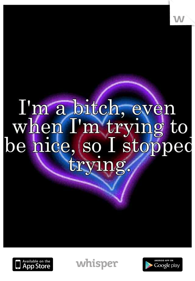 I'm a bitch, even when I'm trying to be nice, so I stopped trying.