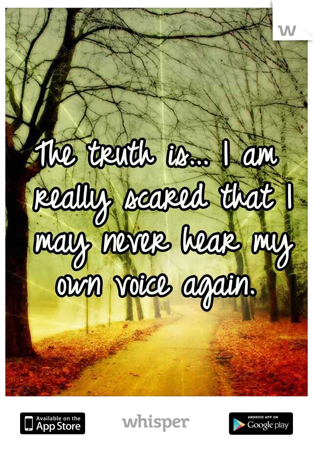 The truth is... I am really scared that I may never hear my own voice again.