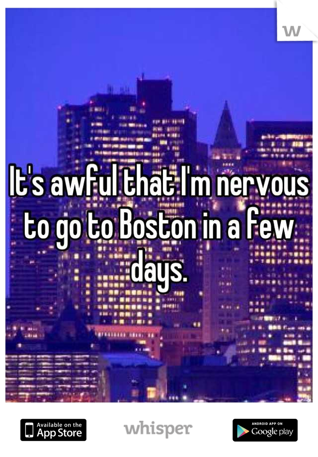 It's awful that I'm nervous to go to Boston in a few days.