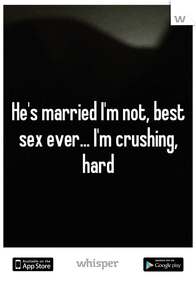 He's married I'm not, best sex ever... I'm crushing, hard
