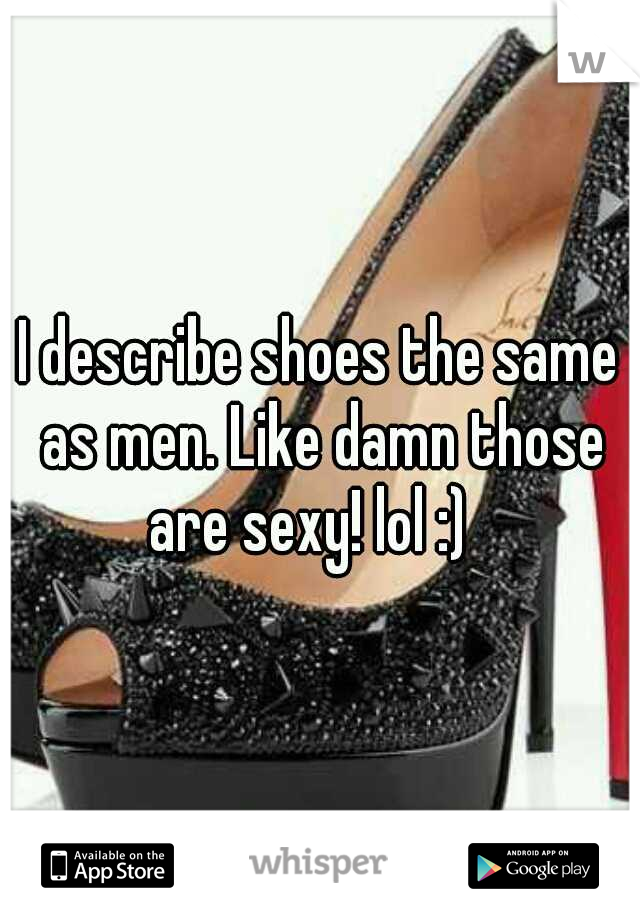 I describe shoes the same as men. Like damn those are sexy! lol :)
