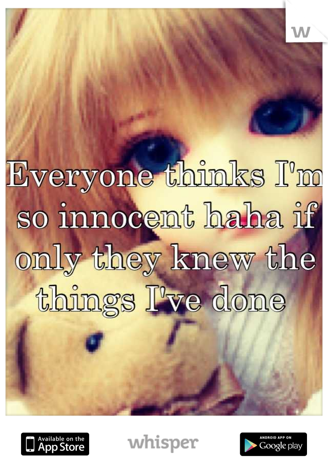 Everyone thinks I'm so innocent haha if only they knew the things I've done