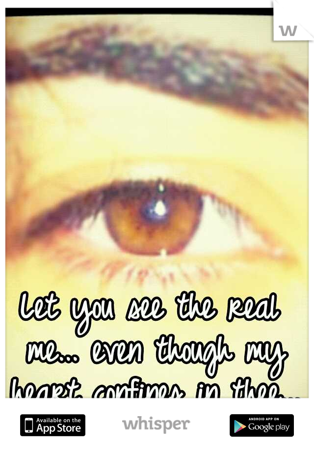 Let you see the real me... even though my heart confines in thee...