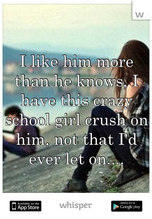 I like him more than he knows, I have this crazy school girl crush on him, not that I'd ever let on....