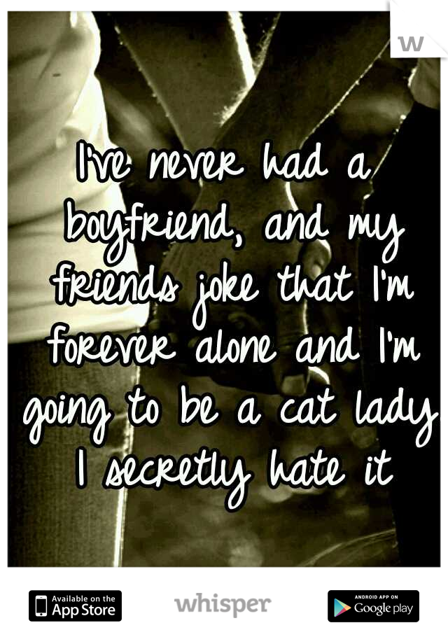 I've never had a boyfriend, and my friends joke that I'm forever alone and I'm going to be a cat lady. I secretly hate it