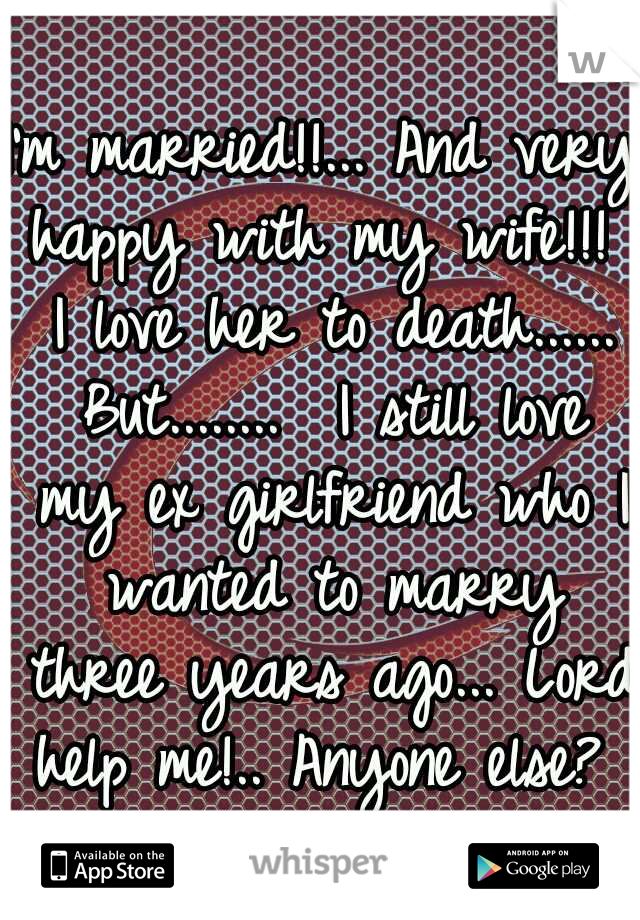 I'm married!!... And very happy with my wife!!!  I love her to death...... But........  I still love my ex girlfriend who I wanted to marry three years ago... Lord help me!.. Anyone else?
