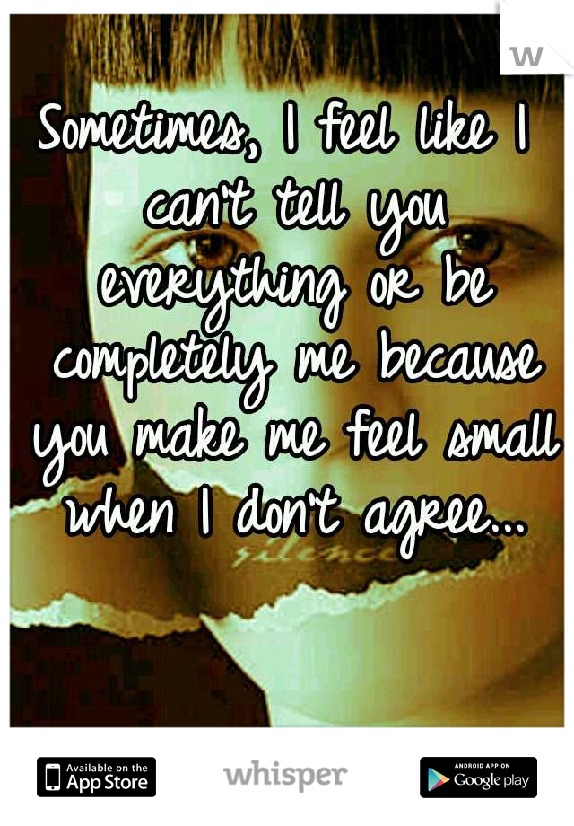 Sometimes, I feel like I can't tell you everything or be completely me because you make me feel small when I don't agree...