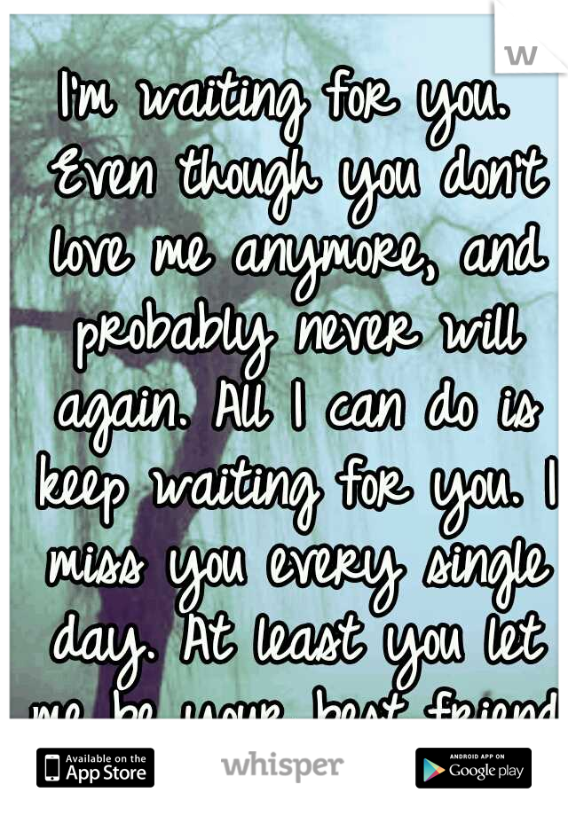 I'm waiting for you. Even though you don't love me anymore, and probably never will again. All I can do is keep waiting for you. I miss you every single day. At least you let me be your best friend.