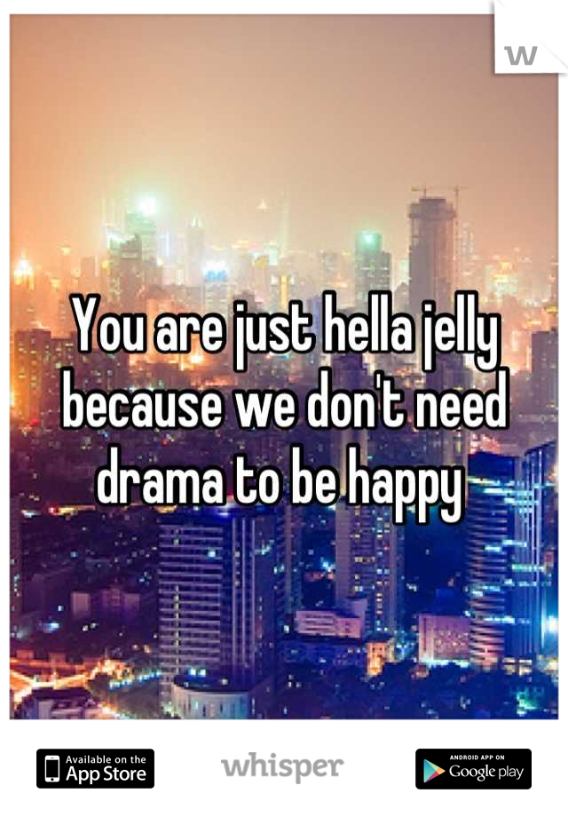 You are just hella jelly because we don't need drama to be happy