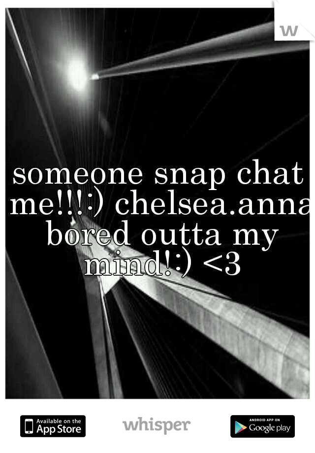 someone snap chat me!!!:) chelsea.anna bored outta my mind!:) <3