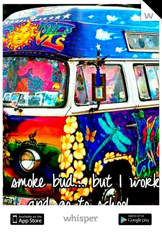 I smoke bud... but I work and go to school.