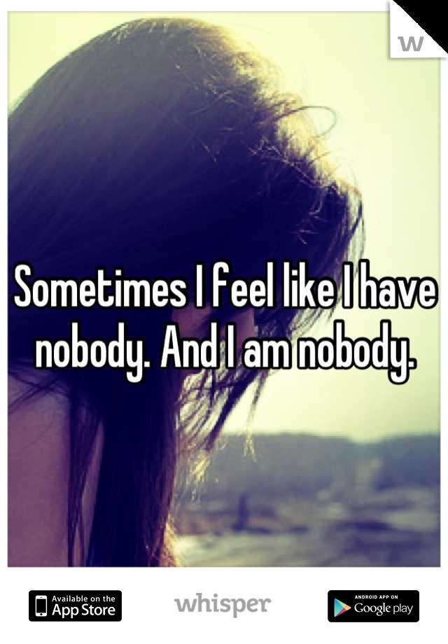 Sometimes I feel like I have nobody. And I am nobody.